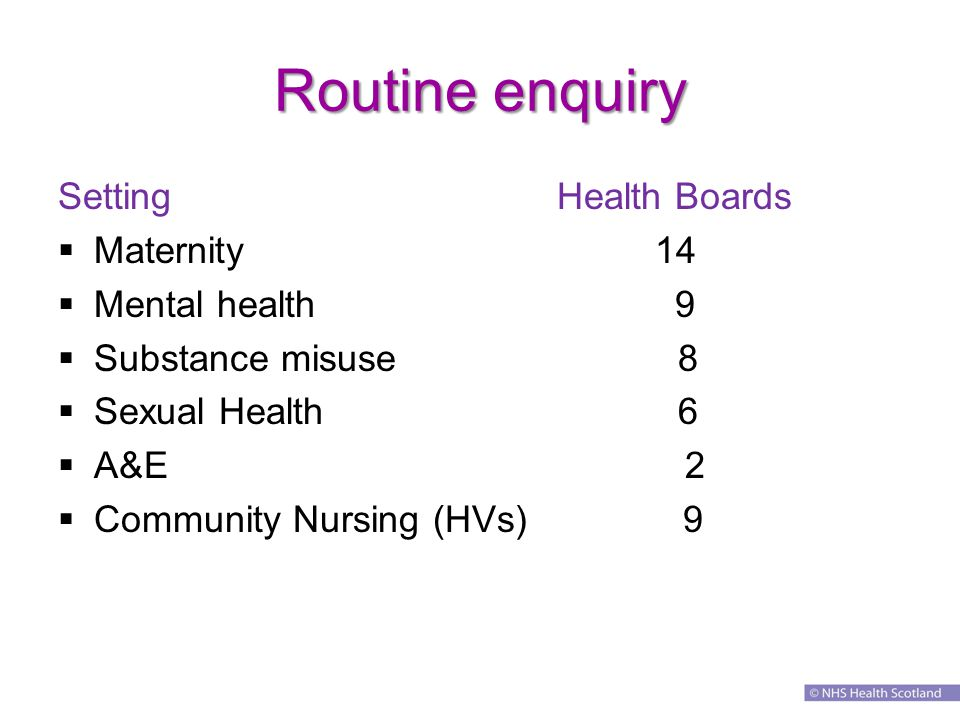 Routine enquiry Setting Health Boards  Maternity 14  Mental health 9  Substance misuse 8  Sexual Health 6  A&E 2  Community Nursing (HVs) 9