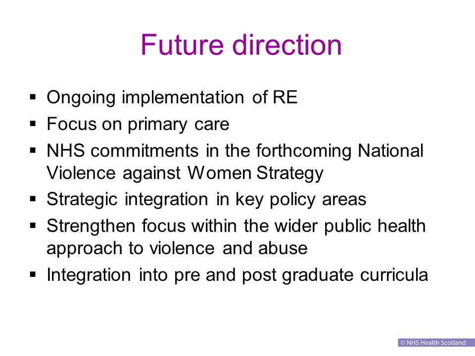 Future direction  Ongoing implementation of RE  Focus on primary care  NHS commitments in the forthcoming National Violence against Women Strategy  Strategic integration in key policy areas  Strengthen focus within the wider public health approach to violence and abuse  Integration into pre and post graduate curricula