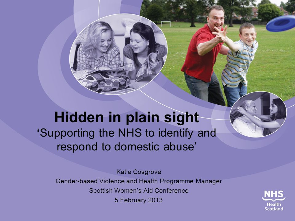 Hidden in plain sight 'Supporting the NHS to identify and respond to domestic abuse' Katie Cosgrove Gender-based Violence and Health Programme Manager Scottish Women's Aid Conference 5 February 2013