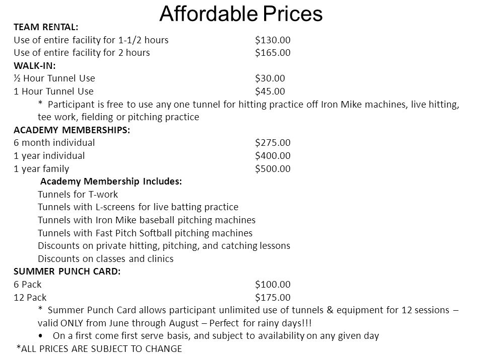Affordable Prices TEAM RENTAL: Use of entire facility for 1-1/2 hours$130.00 Use of entire facility for 2 hours$165.00 WALK-IN: ½ Hour Tunnel Use$30.00 1 Hour Tunnel Use$45.00 * Participant is free to use any one tunnel for hitting practice off Iron Mike machines, live hitting, tee work, fielding or pitching practice ACADEMY MEMBERSHIPS: 6 month individual$275.00 1 year individual $400.00 1 year family$500.00 Academy Membership Includes: Tunnels for T-work Tunnels with L-screens for live batting practice Tunnels with Iron Mike baseball pitching machines Tunnels with Fast Pitch Softball pitching machines Discounts on private hitting, pitching, and catching lessons Discounts on classes and clinics SUMMER PUNCH CARD: 6 Pack$100.00 12 Pack $175.00 * Summer Punch Card allows participant unlimited use of tunnels & equipment for 12 sessions – valid ONLY from June through August – Perfect for rainy days!!.