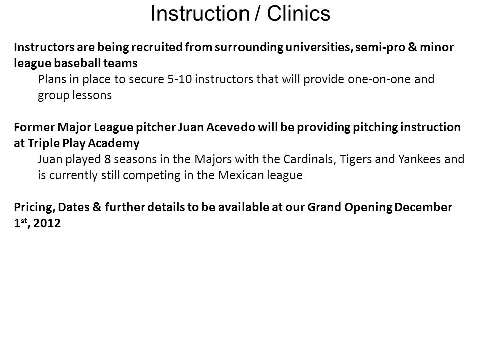 Instruction / Clinics Instructors are being recruited from surrounding universities, semi-pro & minor league baseball teams Plans in place to secure 5-10 instructors that will provide one-on-one and group lessons Former Major League pitcher Juan Acevedo will be providing pitching instruction at Triple Play Academy Juan played 8 seasons in the Majors with the Cardinals, Tigers and Yankees and is currently still competing in the Mexican league Pricing, Dates & further details to be available at our Grand Opening December 1 st, 2012