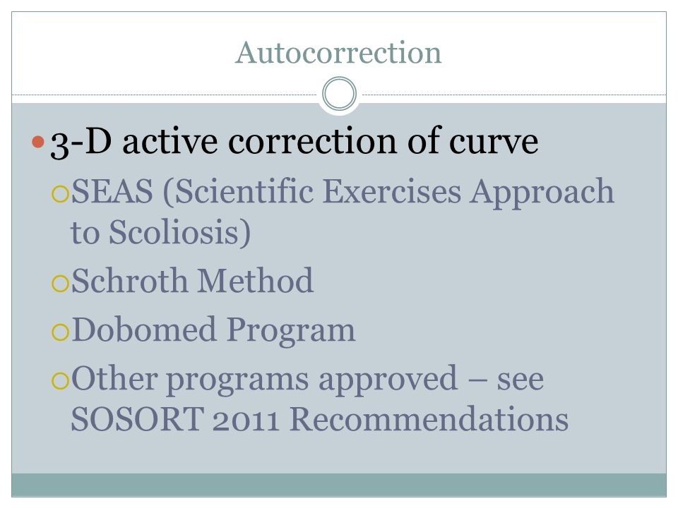 Autocorrection 3-D active correction of curve  SEAS (Scientific Exercises Approach to Scoliosis)  Schroth Method  Dobomed Program  Other programs approved – see SOSORT 2011 Recommendations