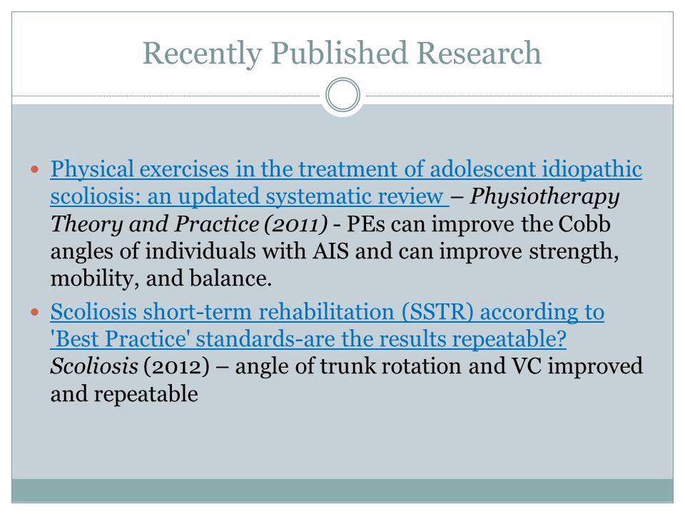 Recently Published Research Physical exercises in the treatment of adolescent idiopathic scoliosis: an updated systematic review – Physiotherapy Theory and Practice (2011) - PEs can improve the Cobb angles of individuals with AIS and can improve strength, mobility, and balance.