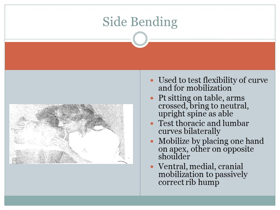 Used to test flexibility of curve and for mobilization Pt sitting on table, arms crossed, bring to neutral, upright spine as able Test thoracic and lumbar curves bilaterally Mobilize by placing one hand on apex, other on opposite shoulder Ventral, medial, cranial mobilization to passively correct rib hump Side Bending