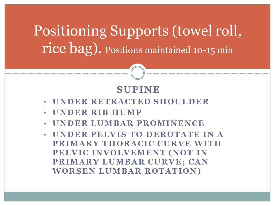 SUPINE UNDER RETRACTED SHOULDER UNDER RIB HUMP UNDER LUMBAR PROMINENCE UNDER PELVIS TO DEROTATE IN A PRIMARY THORACIC CURVE WITH PELVIC INVOLVEMENT (NOT IN PRIMARY LUMBAR CURVE; CAN WORSEN LUMBAR ROTATION) Positioning Supports (towel roll, rice bag).