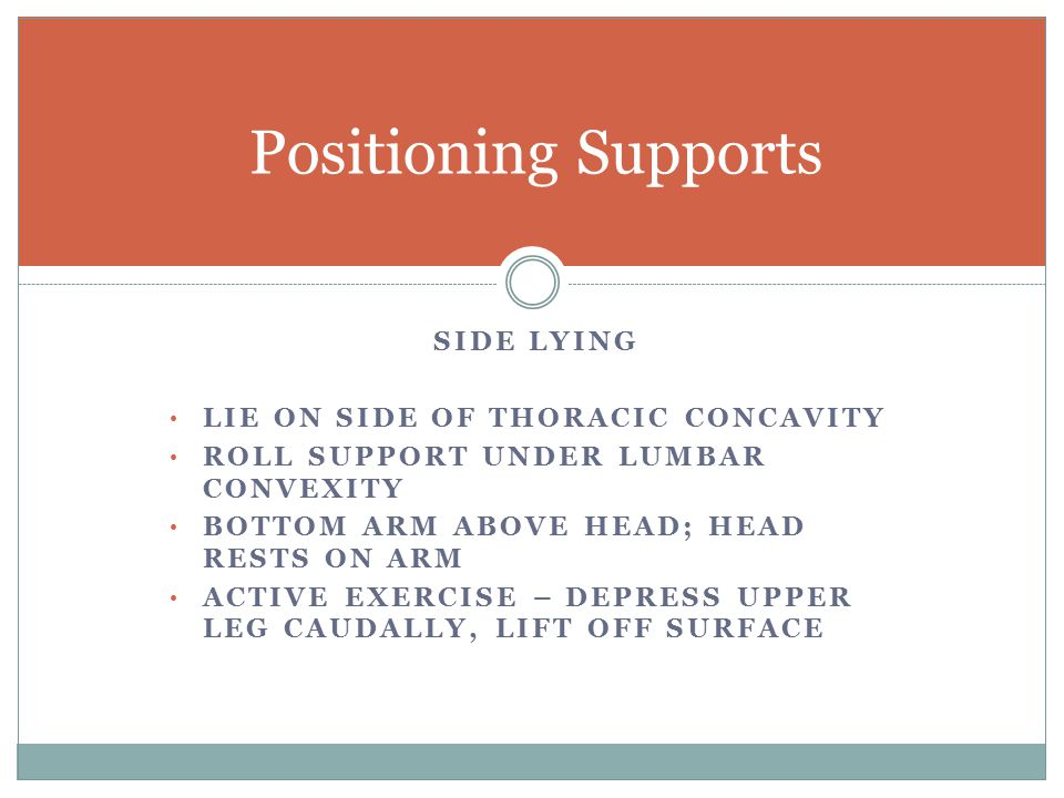 SIDE LYING LIE ON SIDE OF THORACIC CONCAVITY ROLL SUPPORT UNDER LUMBAR CONVEXITY BOTTOM ARM ABOVE HEAD; HEAD RESTS ON ARM ACTIVE EXERCISE – DEPRESS UPPER LEG CAUDALLY, LIFT OFF SURFACE Positioning Supports