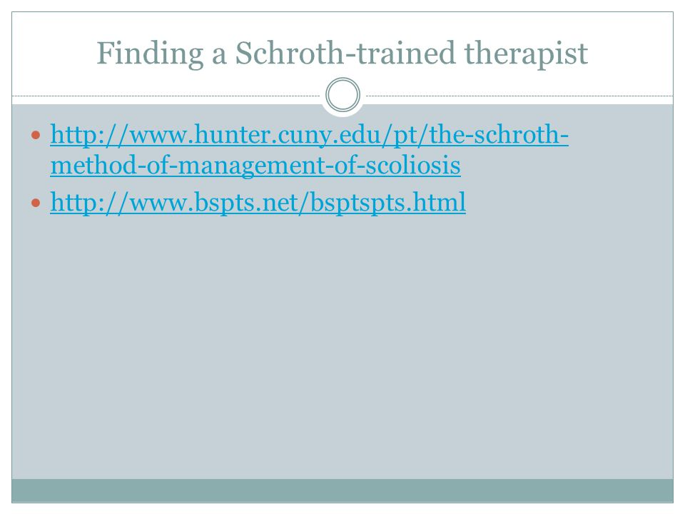 Finding a Schroth-trained therapist http://www.hunter.cuny.edu/pt/the-schroth- method-of-management-of-scoliosis http://www.hunter.cuny.edu/pt/the-schroth- method-of-management-of-scoliosis http://www.bspts.net/bsptspts.html