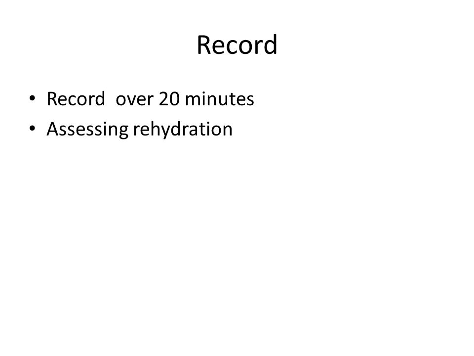 Record Record over 20 minutes Assessing rehydration