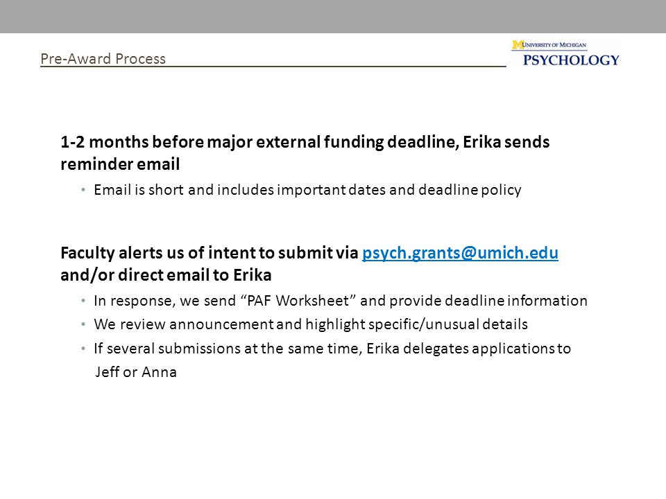 Pre-Award Process 1-2 months before major external funding deadline, Erika sends reminder email Email is short and includes important dates and deadline policy Faculty alerts us of intent to submit via psych.grants@umich.edu and/or direct email to Erika In response, we send PAF Worksheet and provide deadline information We review announcement and highlight specific/unusual details If several submissions at the same time, Erika delegates applications to Jeff or Anna