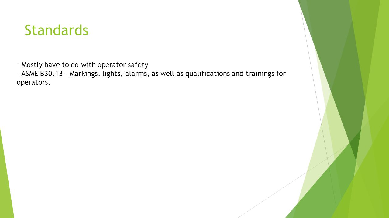 Standards - Mostly have to do with operator safety - ASME B30.13 – Markings, lights, alarms, as well as qualifications and trainings for operators.