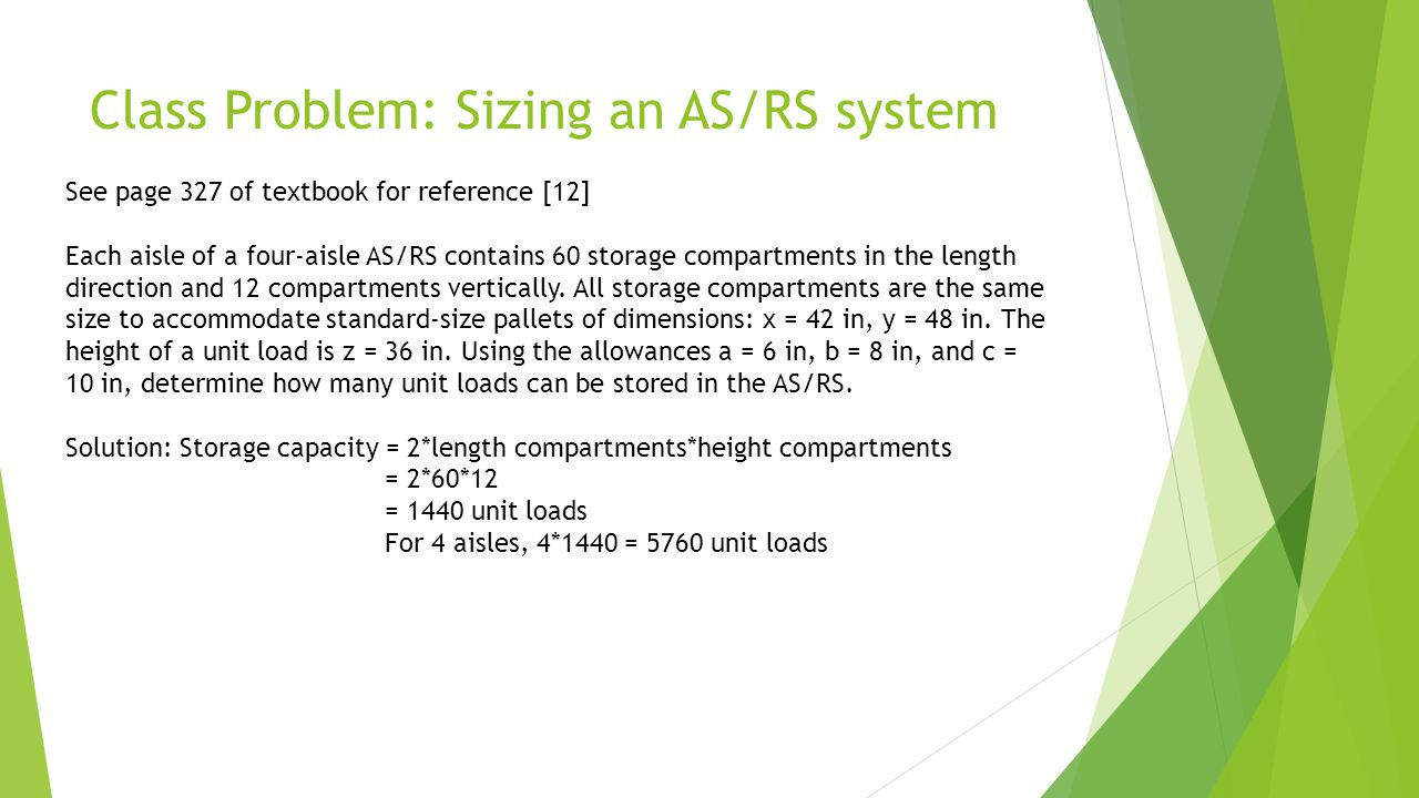 Class Problem: Sizing an AS/RS system See page 327 of textbook for reference [12] Each aisle of a four-aisle AS/RS contains 60 storage compartments in
