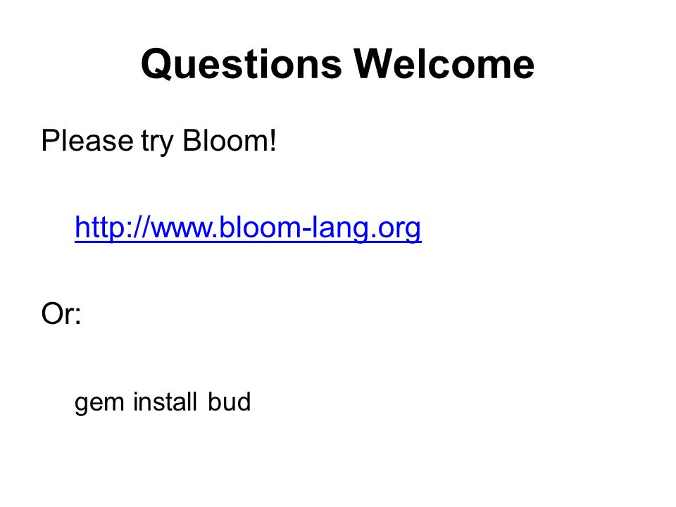 Questions Welcome Please try Bloom! http://www.bloom-lang.org Or: gem install bud