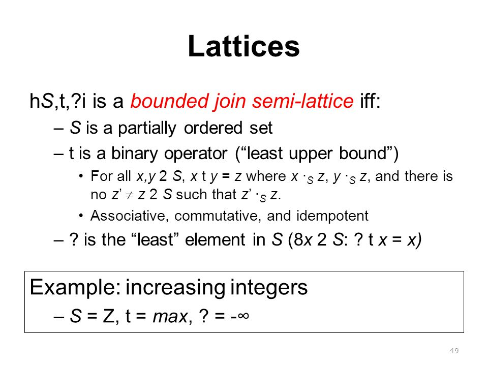 Lattices hS,t, i is a bounded join semi-lattice iff: –S is a partially ordered set –t is a binary operator ( least upper bound ) For all x,y 2 S, x t y = z where x · S z, y · S z, and there is no z'  z 2 S such that z' · S z.
