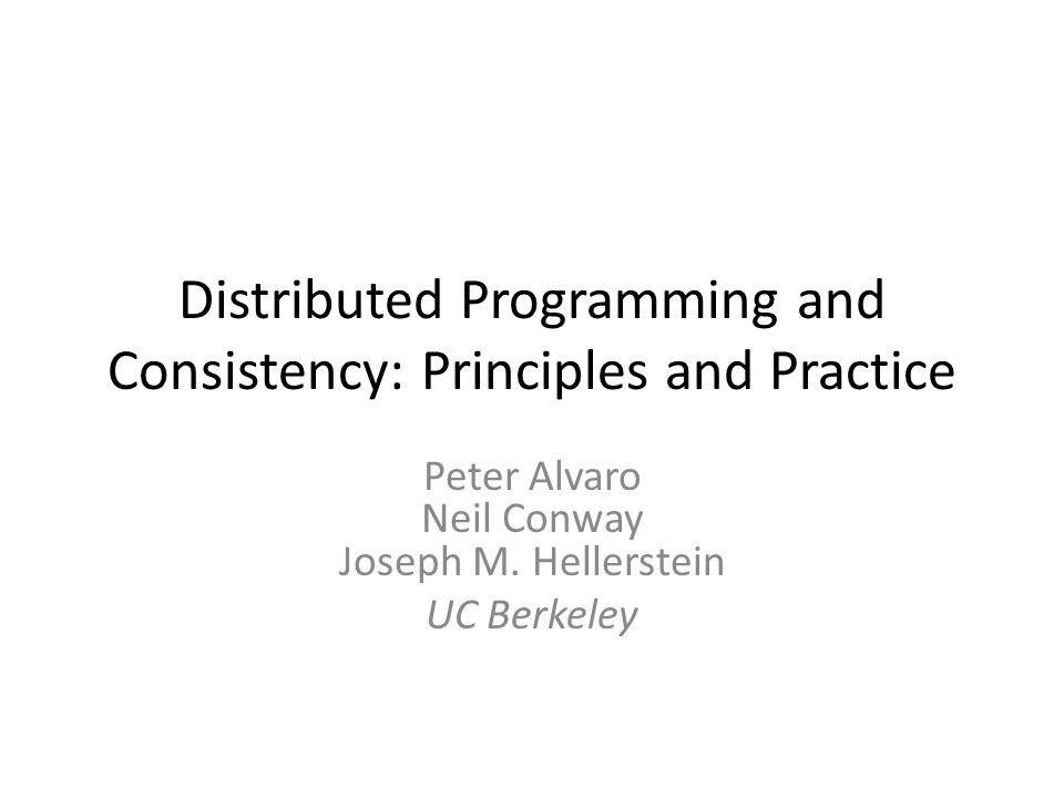 Distributed Programming and Consistency: Principles and Practice Peter Alvaro Neil Conway Joseph M. Hellerstein UC Berkeley