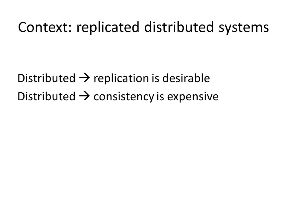 Context: replicated distributed systems Distributed  replication is desirable Distributed  consistency is expensive