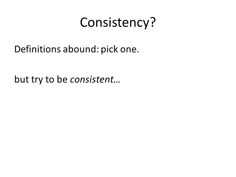 Consistency? Definitions abound: pick one. but try to be consistent…