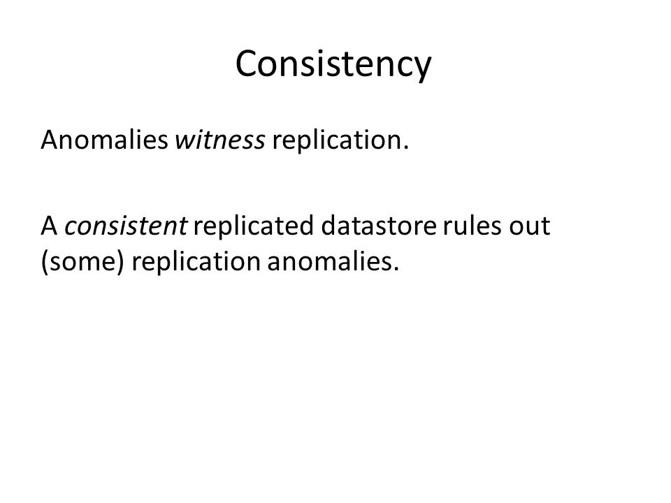 Consistency Anomalies witness replication. A consistent replicated datastore rules out (some) replication anomalies.