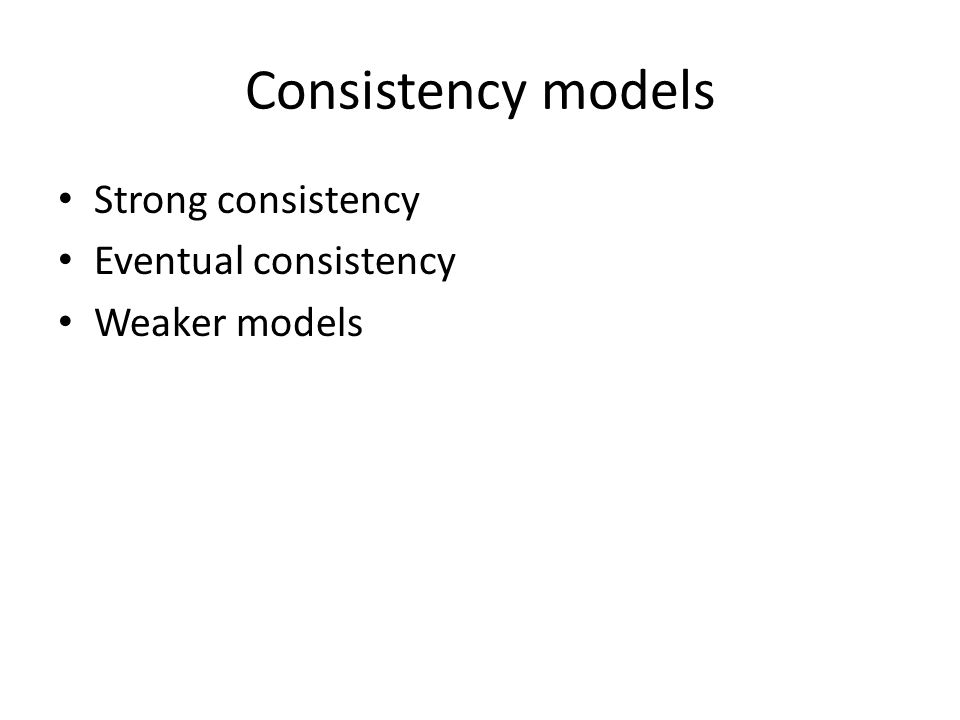 Consistency models Strong consistency Eventual consistency Weaker models