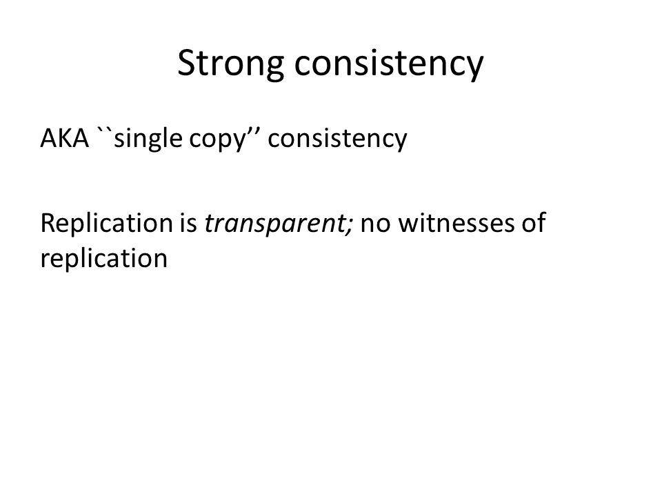 Strong consistency AKA ``single copy'' consistency Replication is transparent; no witnesses of replication