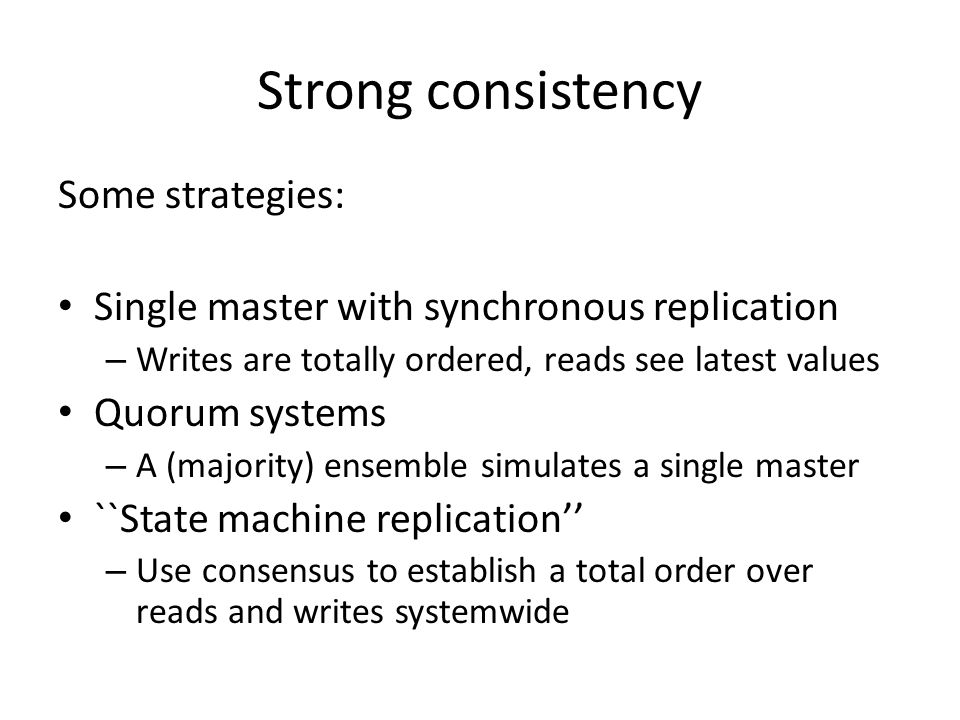 Strong consistency Some strategies: Single master with synchronous replication – Writes are totally ordered, reads see latest values Quorum systems –