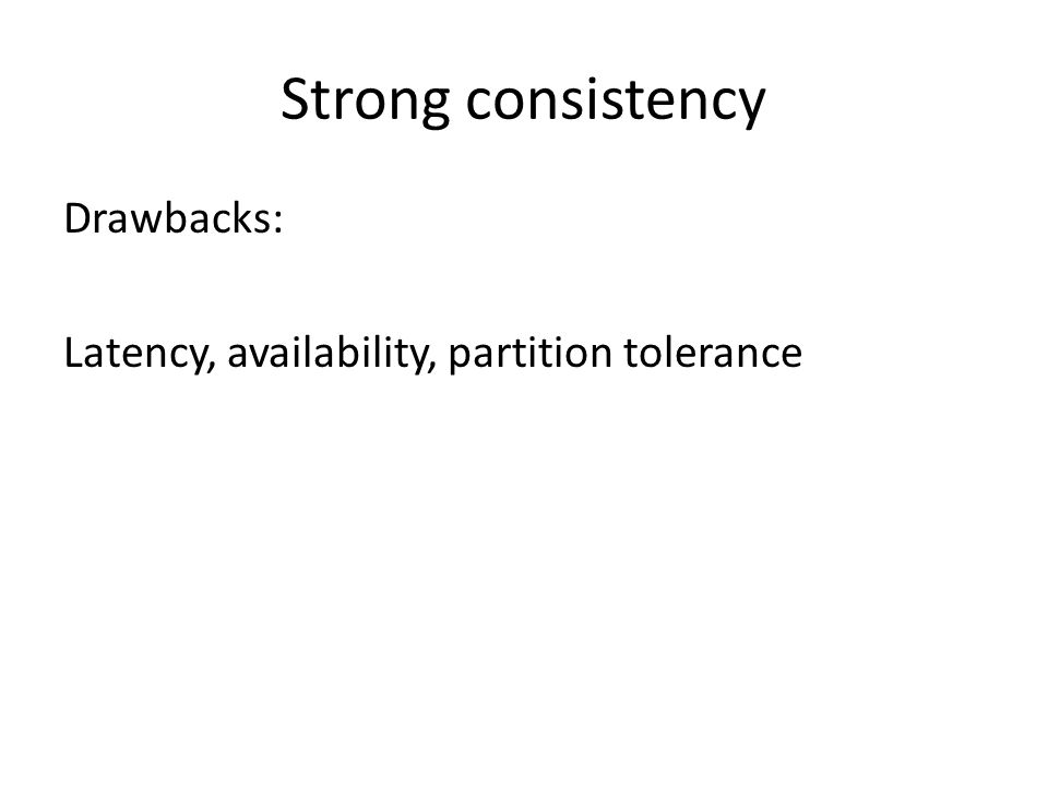 Strong consistency Drawbacks: Latency, availability, partition tolerance