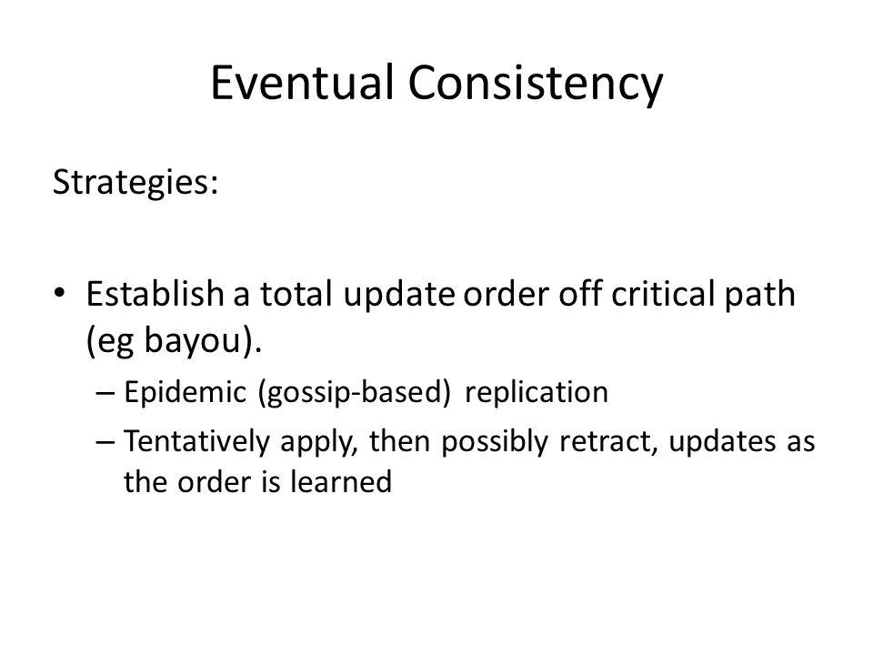 Eventual Consistency Strategies: Establish a total update order off critical path (eg bayou). – Epidemic (gossip-based) replication – Tentatively appl