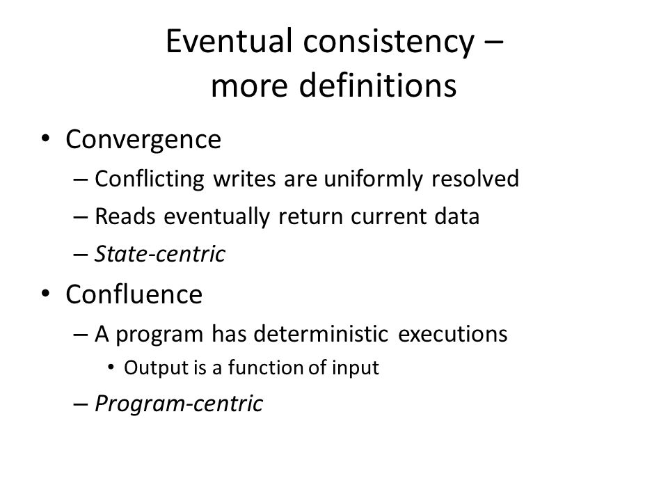 Eventual consistency – more definitions Convergence – Conflicting writes are uniformly resolved – Reads eventually return current data – State-centric