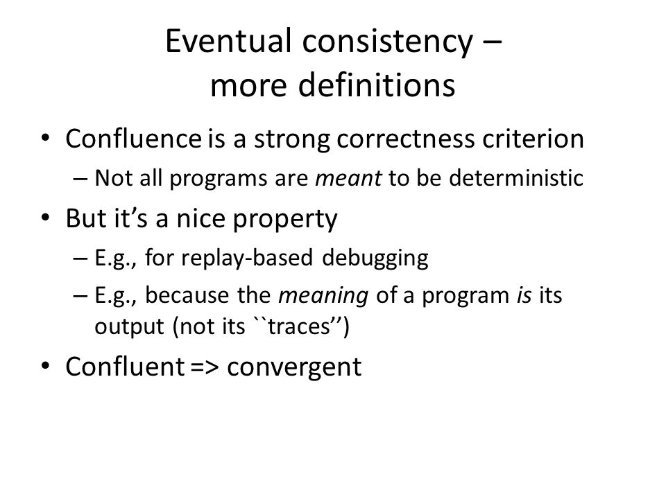 Eventual consistency – more definitions Confluence is a strong correctness criterion – Not all programs are meant to be deterministic But it's a nice
