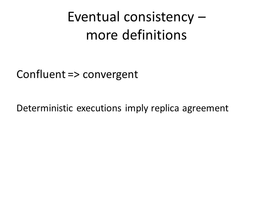 Eventual consistency – more definitions Confluent => convergent Deterministic executions imply replica agreement