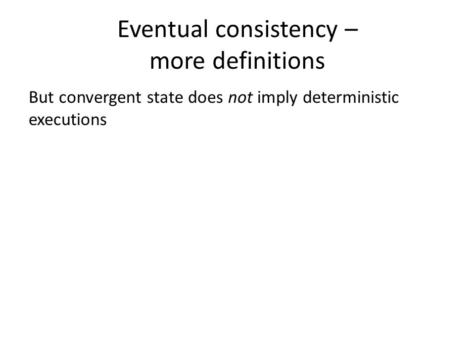Eventual consistency – more definitions But convergent state does not imply deterministic executions