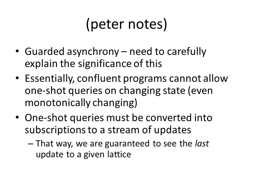 (peter notes) Guarded asynchrony – need to carefully explain the significance of this Essentially, confluent programs cannot allow one-shot queries on changing state (even monotonically changing) One-shot queries must be converted into subscriptions to a stream of updates – That way, we are guaranteed to see the last update to a given lattice