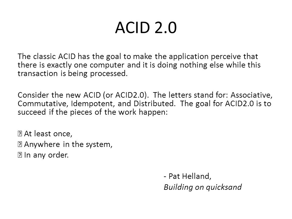 ACID 2.0 The classic ACID has the goal to make the application perceive that there is exactly one computer and it is doing nothing else while this transaction is being processed.