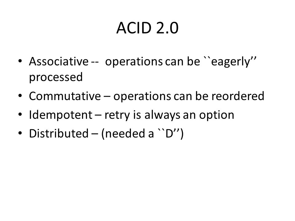 ACID 2.0 Associative -- operations can be ``eagerly'' processed Commutative – operations can be reordered Idempotent – retry is always an option Distr