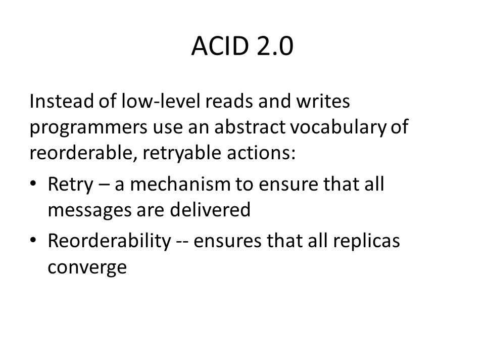 ACID 2.0 Instead of low-level reads and writes programmers use an abstract vocabulary of reorderable, retryable actions: Retry – a mechanism to ensure that all messages are delivered Reorderability -- ensures that all replicas converge