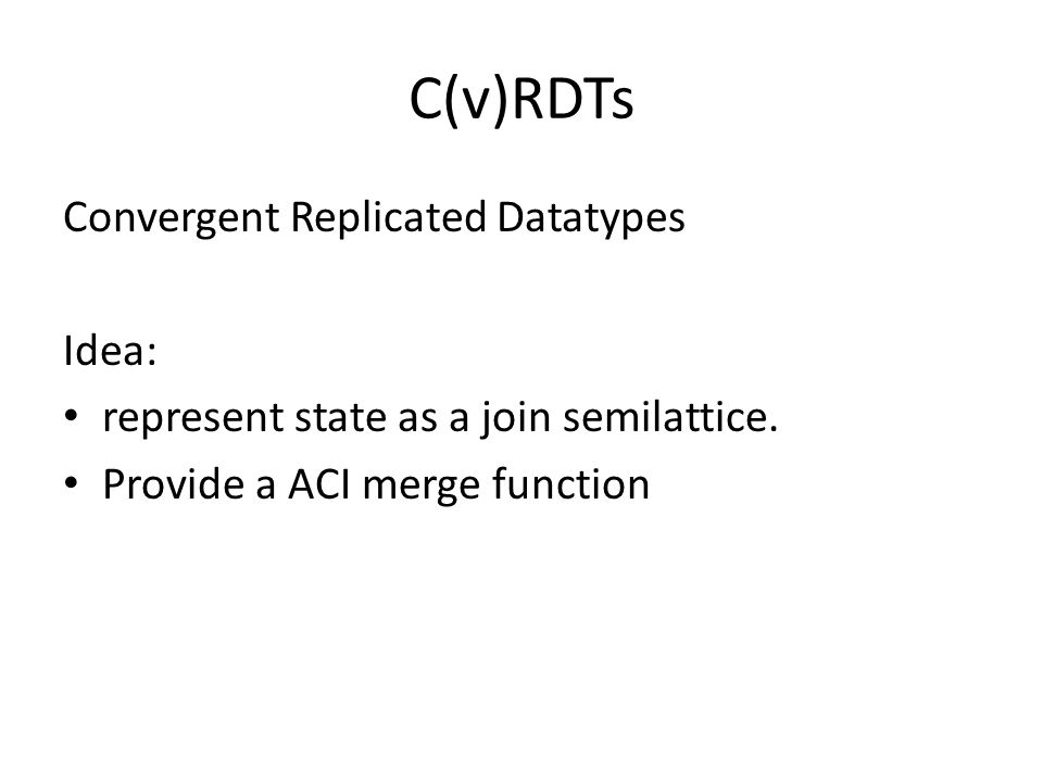 C(v)RDTs Convergent Replicated Datatypes Idea: represent state as a join semilattice. Provide a ACI merge function