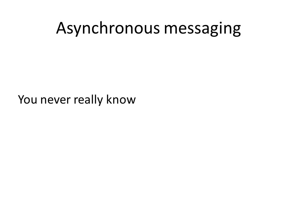 Asynchronous messaging You never really know