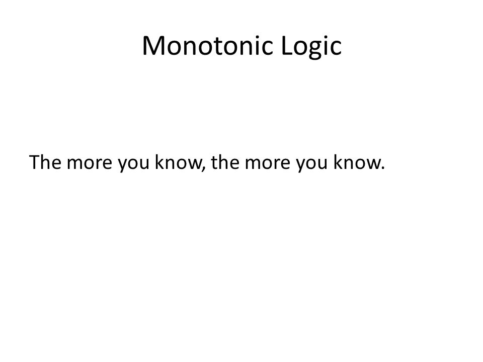 Monotonic Logic The more you know, the more you know.