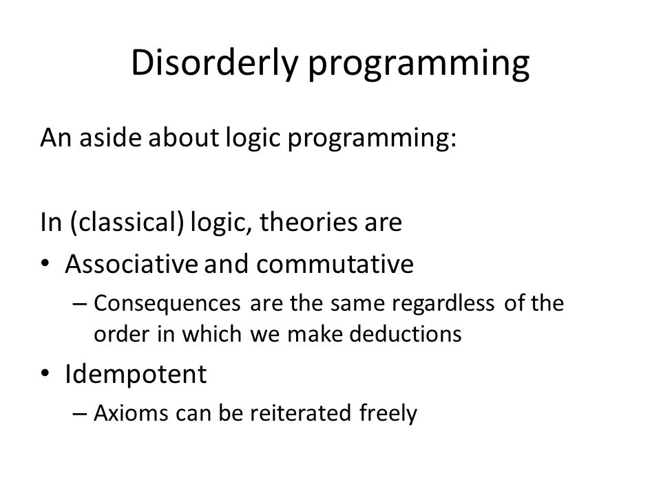 Disorderly programming An aside about logic programming: In (classical) logic, theories are Associative and commutative – Consequences are the same regardless of the order in which we make deductions Idempotent – Axioms can be reiterated freely