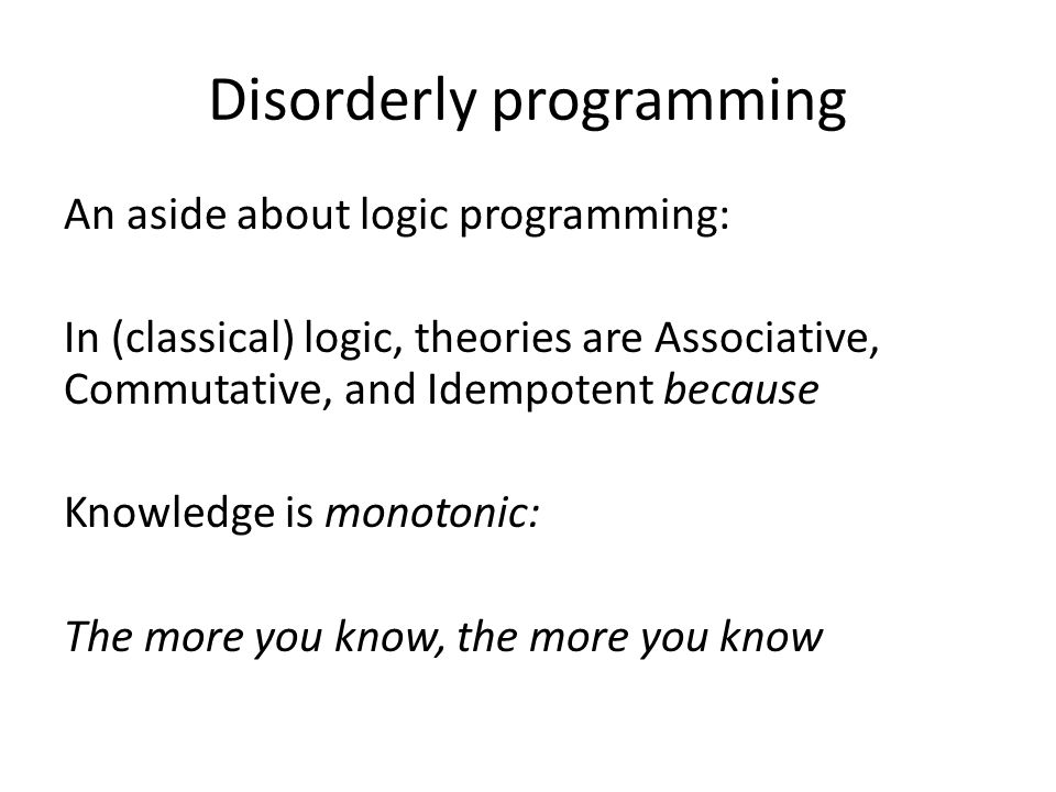 Disorderly programming An aside about logic programming: In (classical) logic, theories are Associative, Commutative, and Idempotent because Knowledge is monotonic: The more you know, the more you know