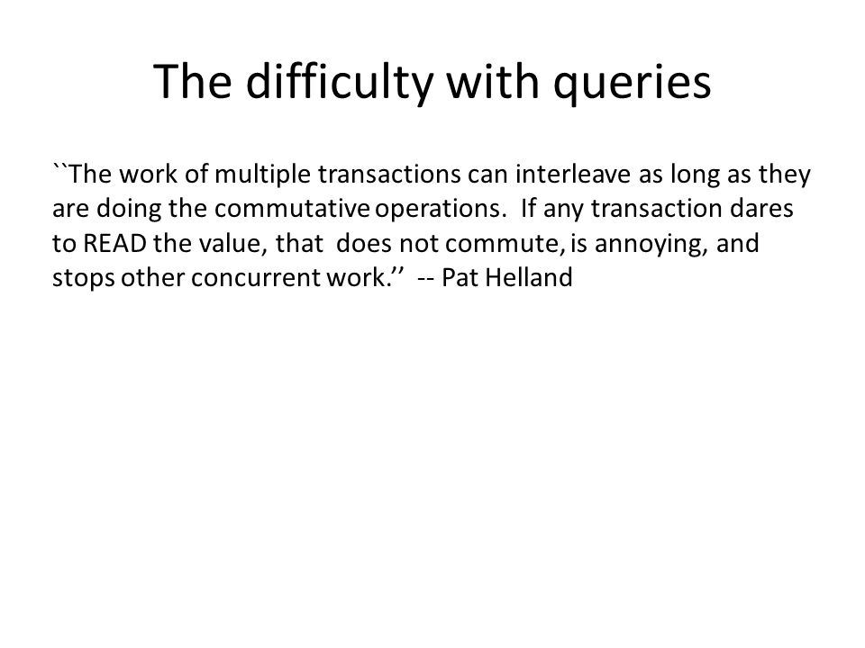 The difficulty with queries ``The work of multiple transactions can interleave as long as they are doing the commutative operations.