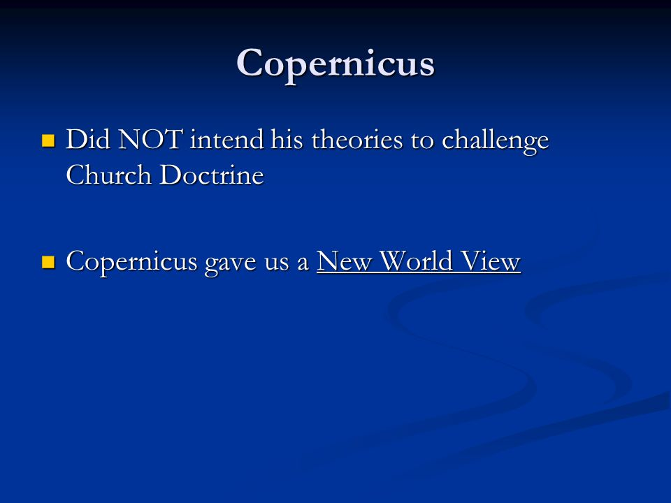 Copernicus Did NOT intend his theories to challenge Church Doctrine Did NOT intend his theories to challenge Church Doctrine Copernicus gave us a New World View Copernicus gave us a New World View