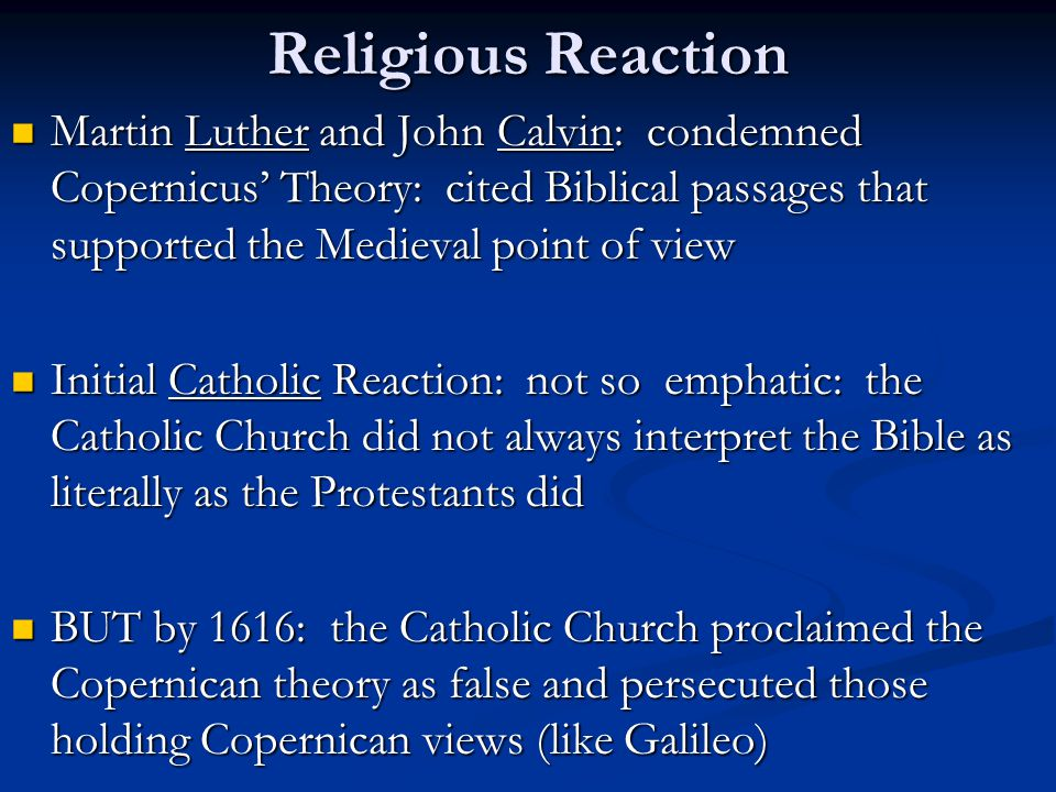 Religious Reaction Martin Luther and John Calvin: condemned Copernicus' Theory: cited Biblical passages that supported the Medieval point of view Mart