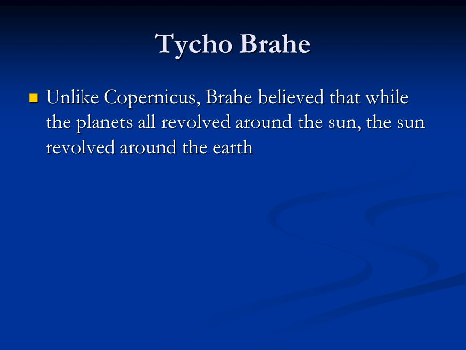 Tycho Brahe Unlike Copernicus, Brahe believed that while the planets all revolved around the sun, the sun revolved around the earth Unlike Copernicus,