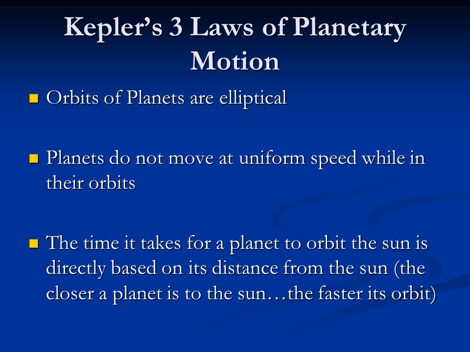Kepler's 3 Laws of Planetary Motion Orbits of Planets are elliptical Orbits of Planets are elliptical Planets do not move at uniform speed while in their orbits Planets do not move at uniform speed while in their orbits The time it takes for a planet to orbit the sun is directly based on its distance from the sun (the closer a planet is to the sun…the faster its orbit) The time it takes for a planet to orbit the sun is directly based on its distance from the sun (the closer a planet is to the sun…the faster its orbit)