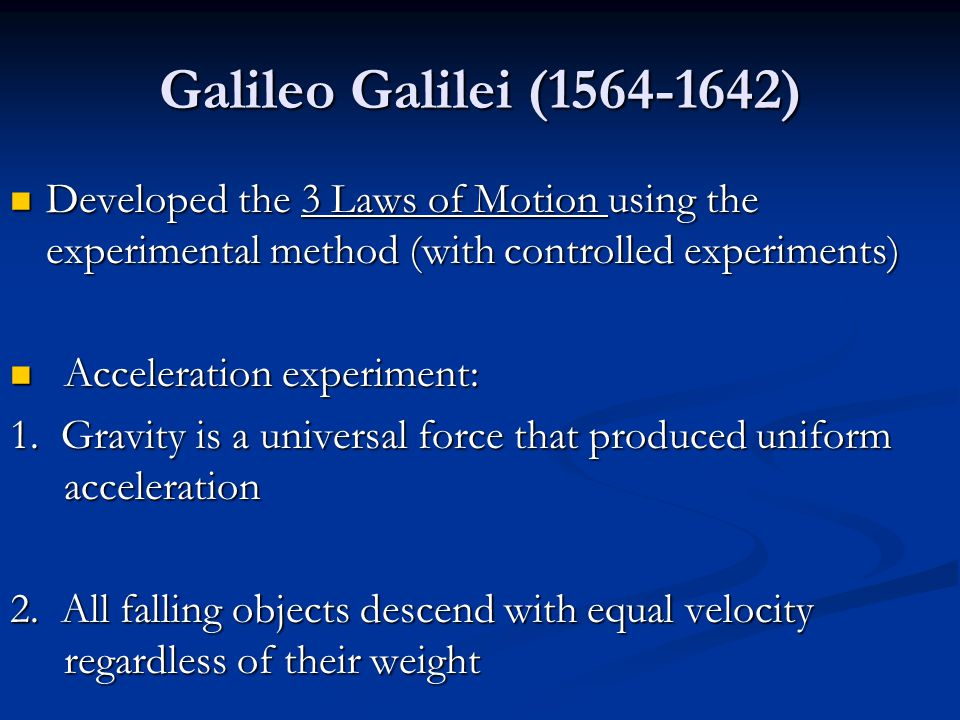 Galileo Galilei (1564-1642) Developed the 3 Laws of Motion using the experimental method (with controlled experiments) Developed the 3 Laws of Motion