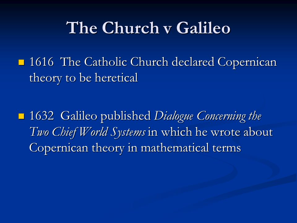 The Church v Galileo 1616 The Catholic Church declared Copernican theory to be heretical 1616 The Catholic Church declared Copernican theory to be heretical 1632 Galileo published Dialogue Concerning the Two Chief World Systems in which he wrote about Copernican theory in mathematical terms 1632 Galileo published Dialogue Concerning the Two Chief World Systems in which he wrote about Copernican theory in mathematical terms