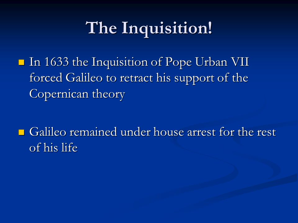 The Inquisition! In 1633 the Inquisition of Pope Urban VII forced Galileo to retract his support of the Copernican theory In 1633 the Inquisition of P