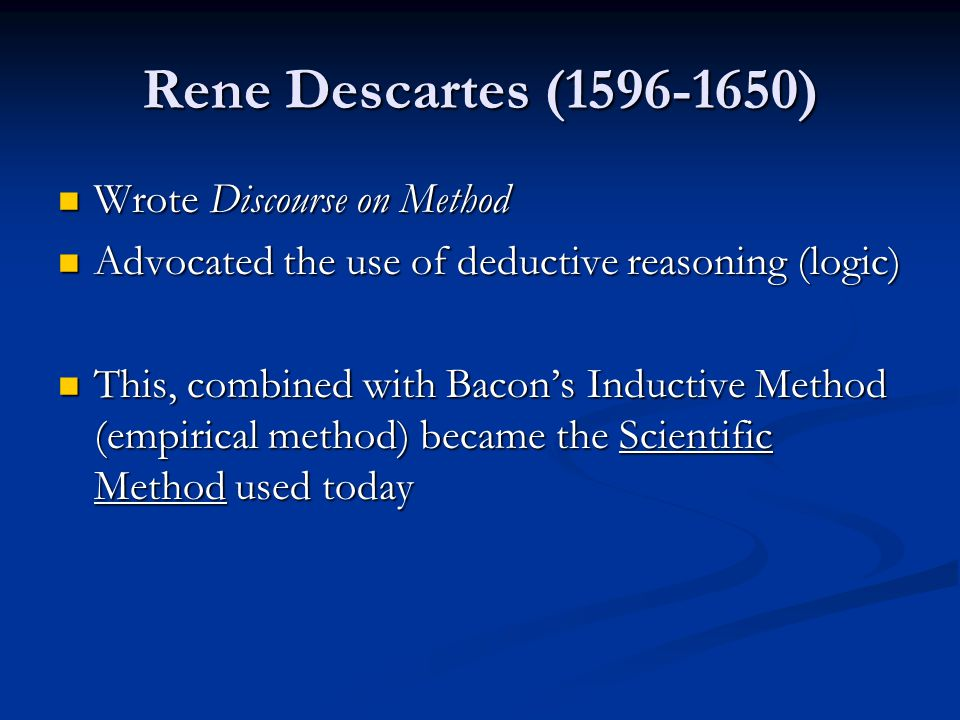 Rene Descartes (1596-1650) Wrote Discourse on Method Wrote Discourse on Method Advocated the use of deductive reasoning (logic) Advocated the use of deductive reasoning (logic) This, combined with Bacon's Inductive Method (empirical method) became the Scientific Method used today This, combined with Bacon's Inductive Method (empirical method) became the Scientific Method used today