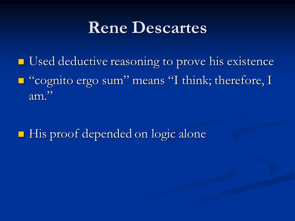 Rene Descartes Used deductive reasoning to prove his existence Used deductive reasoning to prove his existence cognito ergo sum means I think; therefore, I am. cognito ergo sum means I think; therefore, I am. His proof depended on logic alone His proof depended on logic alone