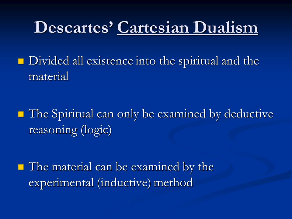 Descartes' Cartesian Dualism Divided all existence into the spiritual and the material Divided all existence into the spiritual and the material The Spiritual can only be examined by deductive reasoning (logic) The Spiritual can only be examined by deductive reasoning (logic) The material can be examined by the experimental (inductive) method The material can be examined by the experimental (inductive) method